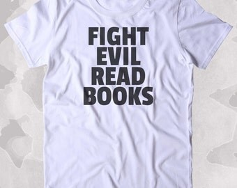 Fight Evil Read Books Shirt Funny Bookworm Reader Nerdy Clothing Tumblr T-shirt