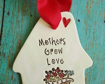 Mothers Grow Love, gifts for mom, ceramic hanging plaque, clay ornament, house ornament, keepsake for mom, Mother's day, mom ornament