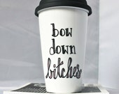 Travel Coffee Mug, Bow Down Bitches, coffee cup, tea cup, gag gift, unique coffee mug, womens mug, ride or die, funny mug, best friend gift