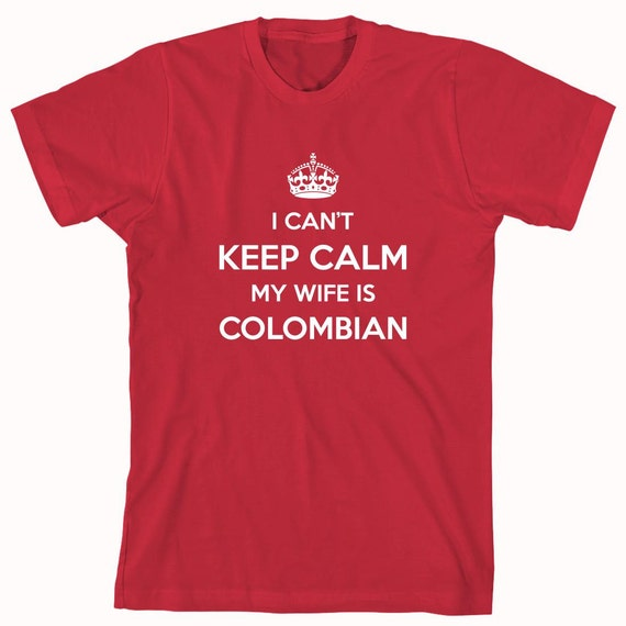 I Can't Keep Calm My Wife Is Colombian Shirt, cali, cartagena, bogota - ID: 328
