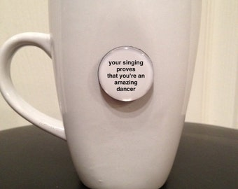 Quote | Mug | Magnet | RuPaul Drag Race - Your Singing Proves That You're an Amazing Dancer