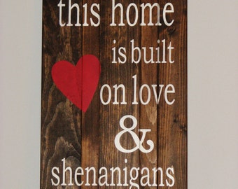 Wooden This Home is Built on Love & Shenanigans Sign