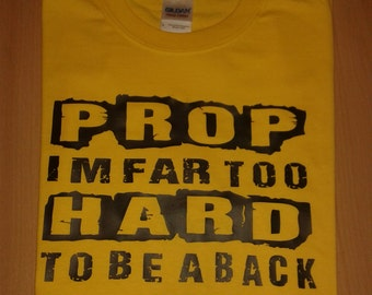 Prop! I'm far too hard to be a back novelty t-shirt