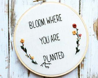 Bloom where you are planted Hand Embroidery Colorful Embroidered flower Custom wall art Floral embroidery hoop Custom embroidery hoop