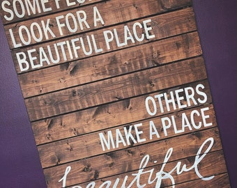 Some look for a beautiful place, others make a place beautiful