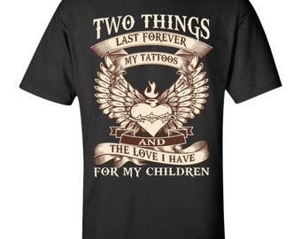 Two things last forever my tattoos and the love I have for my children T-Shirt