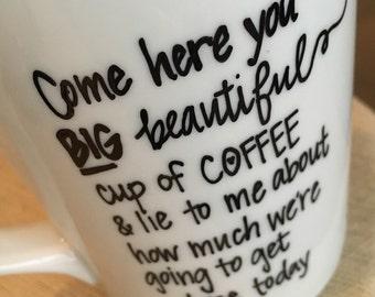 Custom Mug- Custom Coffee Mug- Custom Tea cup- Personalized Mug- Custom mug- Design Your Own- Come here you big beautiful cup of coffee