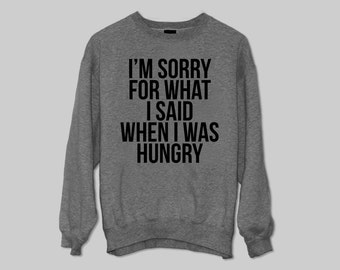 I'm sorry for what i said when i was hungry sweater Jumper gift cool fashion sweater funny cute Size M L XL