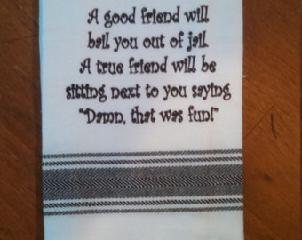 """Tea Towel """"A good friend will bail you out of jail,  a true friend  will be sitting next to you saying """"Damn that was fun"""""""