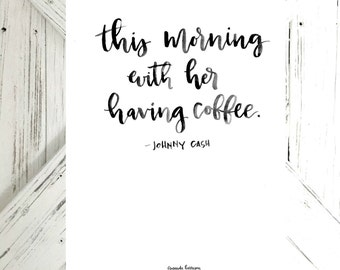 This Morning, With Her, Having Coffee quote from Johnny Cash | Digital Print | Black Watercolor Hand Lettering
