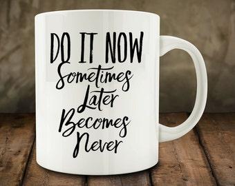 Do It Now Sometimes Later Becomes Never Mug, Inspirational mug (M695)