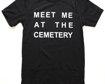 Meet Me at the Cemetery T Shirt UNISEX  -  S M L XL  - Available in Black, heather grey, and white