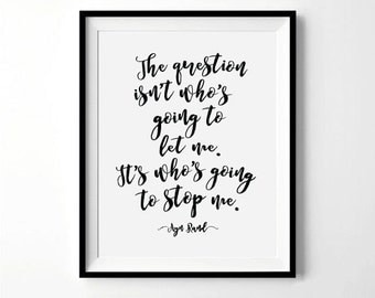 Ayn Rand Quote Print | The Question Isn't Who's going to Let Me, It's Who's going to Stop Me Print | Inspirational Quote | Digital Download