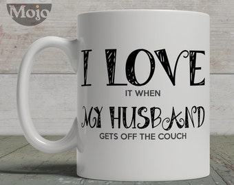 Funny Coffee Mug - I Love It When My Husband Gets Off The Couch - Ceramic Mug For Her