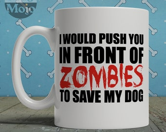 Funny Dog Lovers Zombie Mug - I Would Push You In Front Of Zombies To Save My Dog - Ceramic Coffee Mug