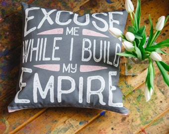 """quote pillow """"excuse me while i build my empire"""""""