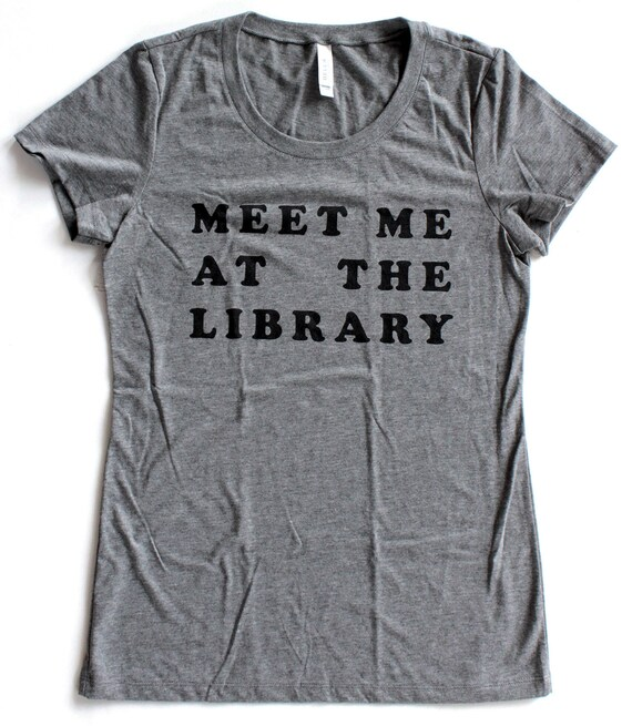 Meet Me At The Library T Shirt WOMENS  -  Available in S M L XL and six shirt colors -
