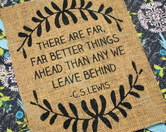 There are far, far better things ahead than any we leave behind *Burlap Print*