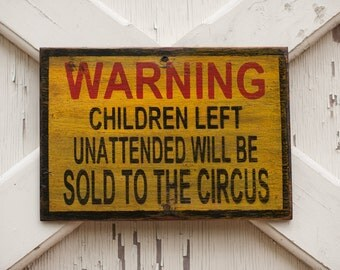 Warning Unattended Children will be sold to the circus, rustic old street sign, vintage circus sign, humorous playroom espresso puppy kitten
