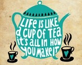 Life is Like a Cup of Tea. It's All In How You Make It  - 8x8 handdrawn and handlettered print on antiqued paper, tea, coffee