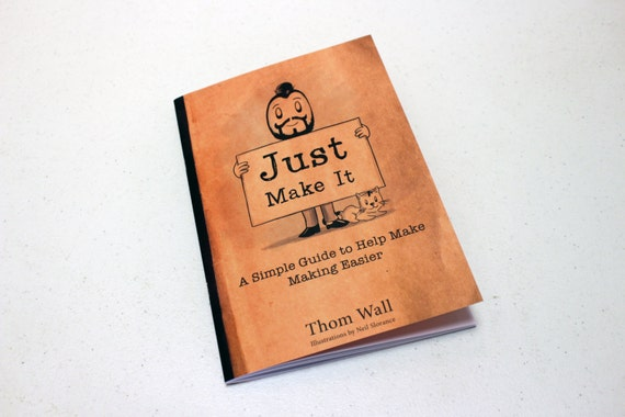 Just Make It: A simple guide to help make making easier.    Paperback 1st Edition