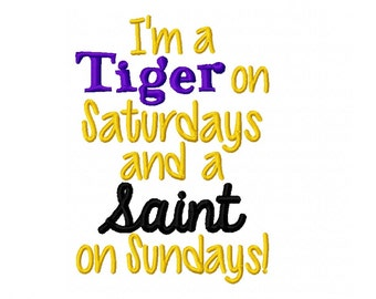 Louisiana Football Design - I'm A Tiger on Saturdays and a Saint on Sundays -  Machine Embroidery Design - 5x7 Instant Download
