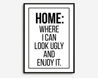 """Poster, Typography Art, Print, """"Home Where I Can Look Ugly and Enjoy It"""", Typography Quote, Home Decor, Motivational Poster, Home Decor"""