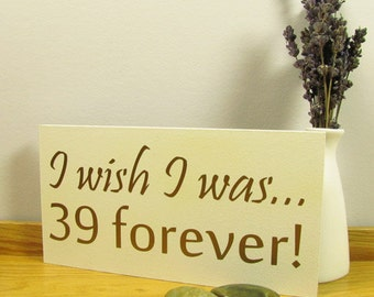 Special Birthday Gift Sign. I Wish I was... 39 forever! Age of your choice 29, 49 etc. 30th, 40th, 50th, 60th, 70th Birthday Gift.