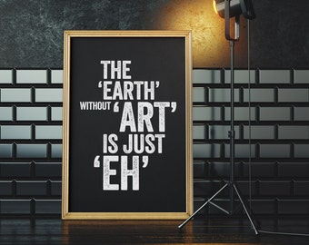 The Earth Without Art Is Just Eh - Limited Edition Screen Print, Typography Poster, Wall Decor