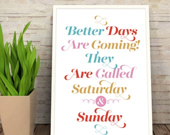 Better Days are coming. They are called: Saturday & Sunday - typographic motivational wall art print