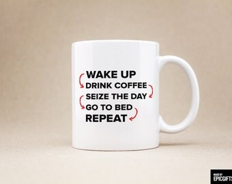 Wake up drink coffee seize the day go to bed repeat - Gift For Her Him Friend Family Birthday Gift Unique Coffee Mug Tea Cup - 0127