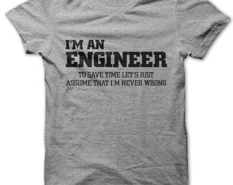 I'm An Engineer to save time let's just assume I'm never wrong t-shirt