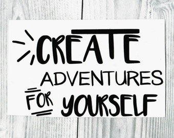 Create Adventures For Yourself - Vinyl/Decal/Sticker/Laptop/Car/Travel/Life/Quotes/Adventure/Adventurous