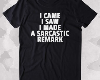 I Came I Saw I Made A Sarcastic Remark Shirt Funny Sarcastic Anti Social Sarcasm Attitude Clothing Tumblr T-shirt