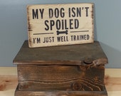 DOG SIGN - My Dog Isn't Spoiled, I'm just well trained -  rustic wooden hand painted pet sign.