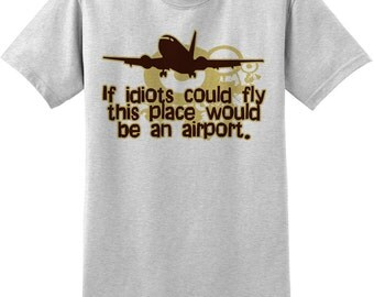 If Idiots Could Fly Funny Novelty T Shirt, occupational humor, funny work tee, birthday gift, Christmas, Z11576