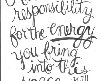 Please take responsibility for the energy you bring into this space. -Dr. Jill Bolte Taylor Handlettered Quote Print