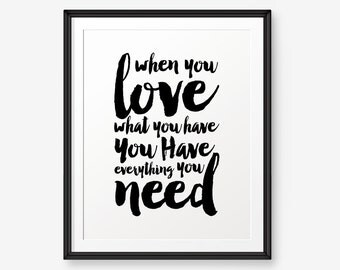 When You Love What You Have You Have Everything You Need, Home Decor, Motivational Quote, Typography Quote