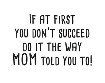 If at first you don't succeed do it the way mom told you to - Vinyl Wall Decal