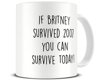 Funny Mug - If Britney Survived 2007 Coffee Mug - Britney Spears Mug - Motivational Gifts - New Mom Gift Mug - Gift for Her - MG538