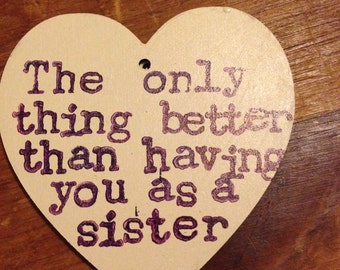 The only thing better than having you as a sister, is having you as a friend
