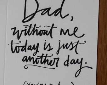 Funny Father's Day Card: Dad, without me today is just another day (you're welcome)