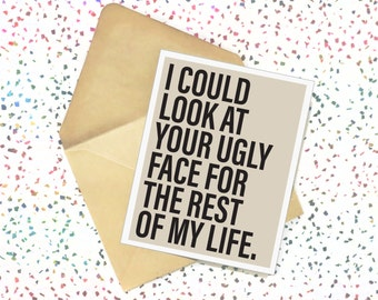 I Could Look at Your Ugly Face for the Rest of My Life - Card. Minimalist. Greeting Cards. Handmade Cards. Love. Birthday Cards. Love Cards.