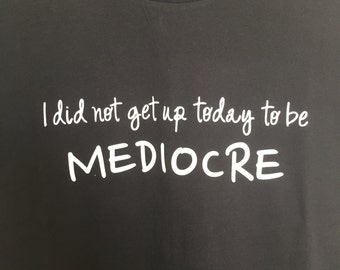 I Did Not Get Up to be Mediocre T-shirt