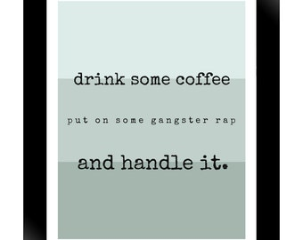 Drink some coffee, put on some gangster rap and handle it.  8x10 art print, wall art, wall decor