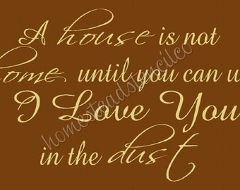 PRIMITIVE STENCIL -Item 6448 O - A house is not a home until you can write I love you in the dust - Clear 5 mil mylar stencil