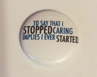 To say that I stopped caring implies I ever started  -   Pinback Button 1 inch