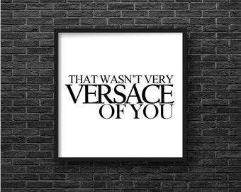 That wasn't very Versace of you Quote, Humorous Quote, Typography Art Print, Digital Download, Funny Quote, Gift for Her, 10 x 10