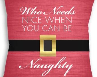Naughty Nice Pillow - Christmas - Who Needs Nice When You Can Be Naughty - Holiday Gift - Throw Pillow