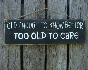 Hand painted wood sign Old enough to know better too old to care